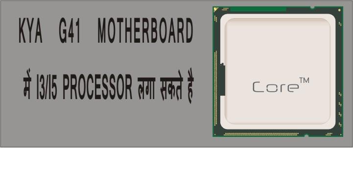 क्या G41 मदरबोर्ड में I3/I5 प्रोसेसर लगा सकते है ?